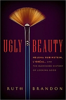 Ugly Beauty: Helena Rubenstein, L'Oreal, and The Blemished History of Looking Good by Ruth Brandon